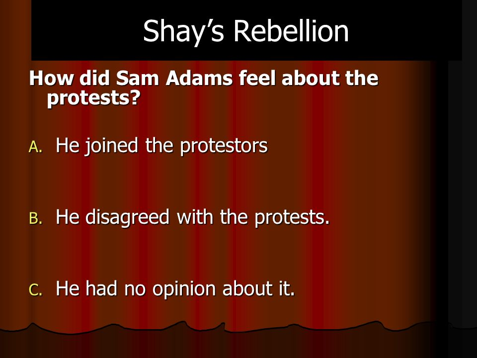 How did Sam Adams feel about the protests. A. He joined the protestors B.