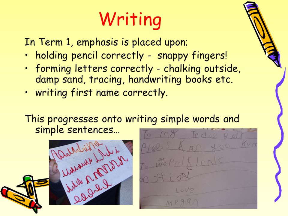 Writing In Term 1, emphasis is placed upon; holding pencil correctly - snappy fingers.