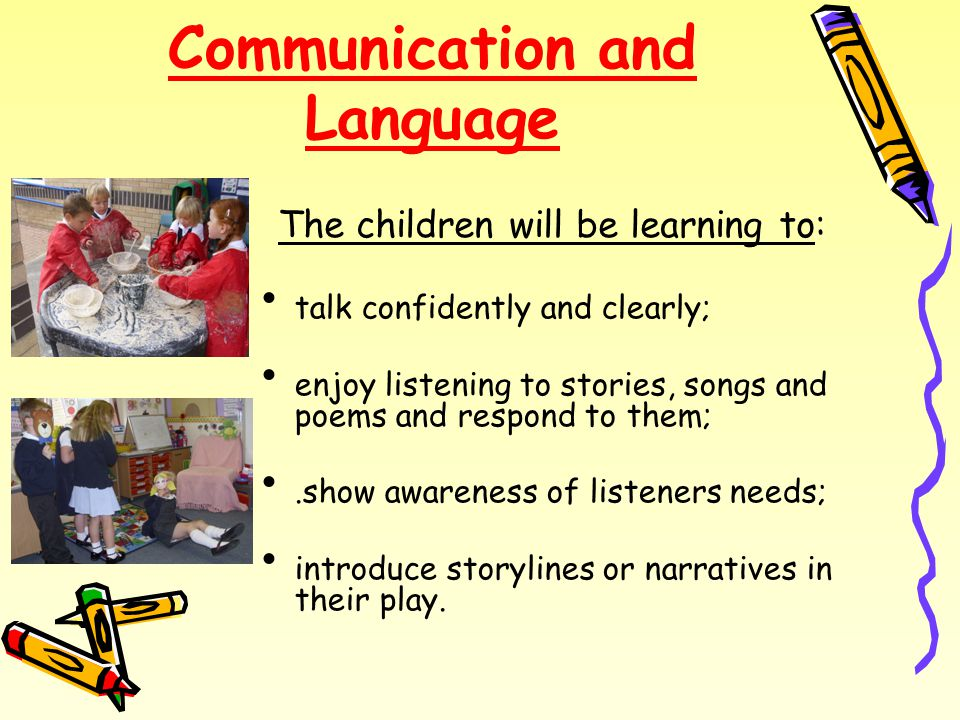 Communication and Language talk confidently and clearly; enjoy listening to stories, songs and poems and respond to them;.show awareness of listeners needs; introduce storylines or narratives in their play.