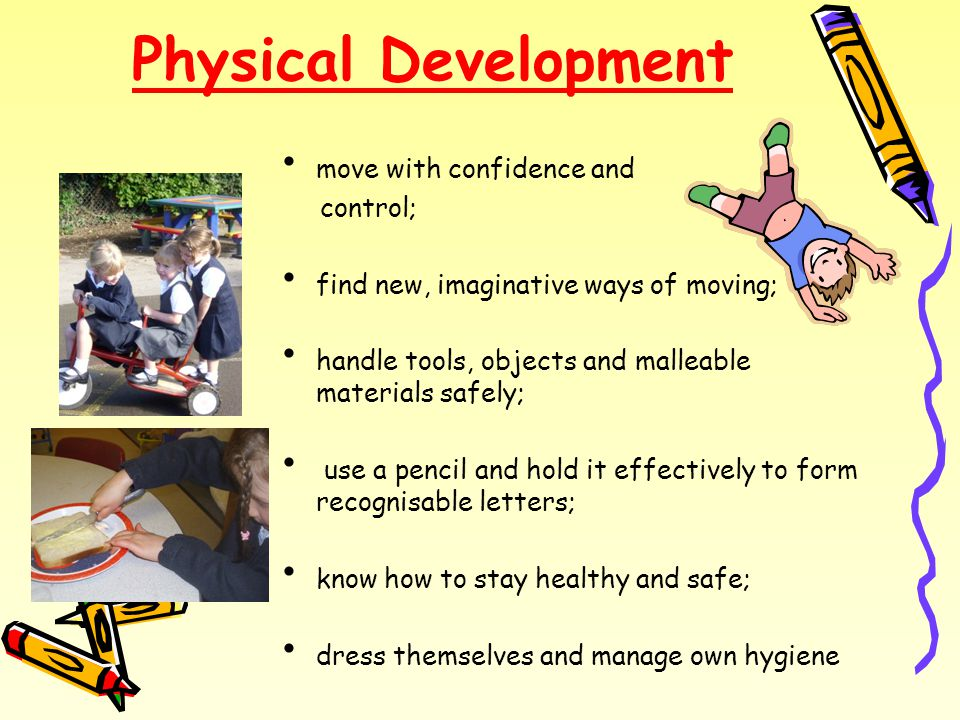Physical Development move with confidence and control; find new, imaginative ways of moving; handle tools, objects and malleable materials safely; use a pencil and hold it effectively to form recognisable letters; know how to stay healthy and safe; dress themselves and manage own hygiene