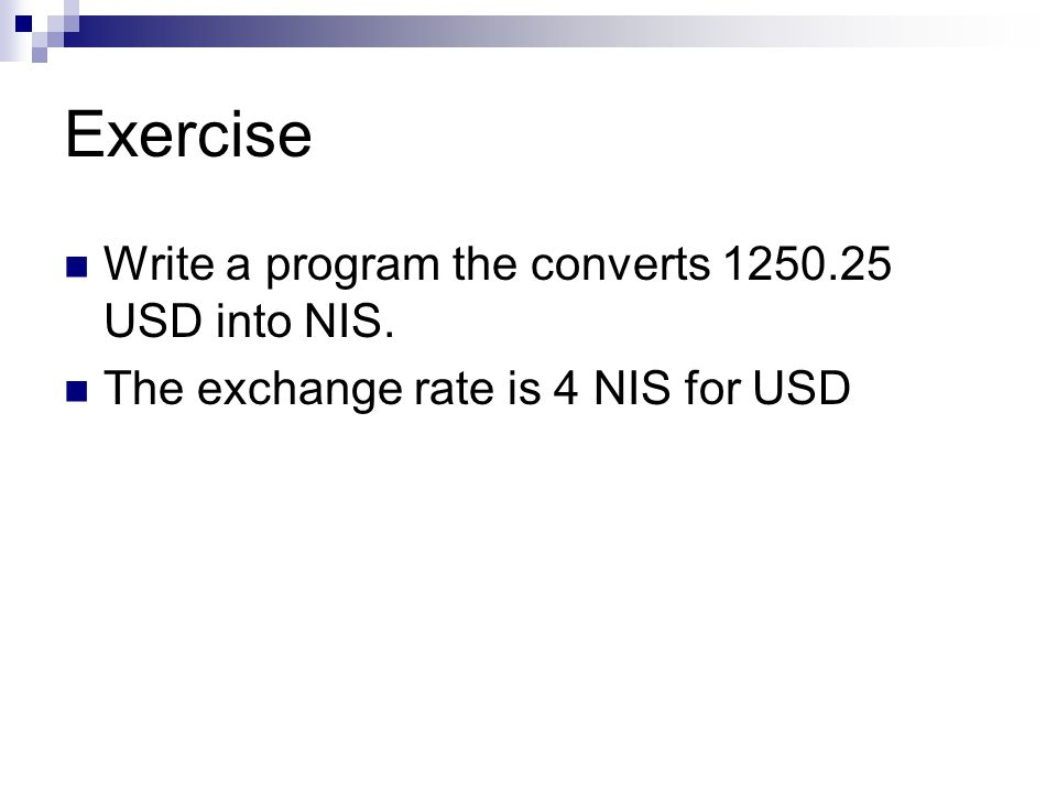 Exercise Write a program the converts USD into NIS. The exchange rate is 4 NIS for USD
