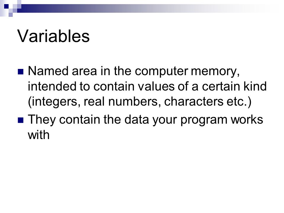 Named area in the computer memory, intended to contain values of a certain kind (integers, real numbers, characters etc.) They contain the data your program works with
