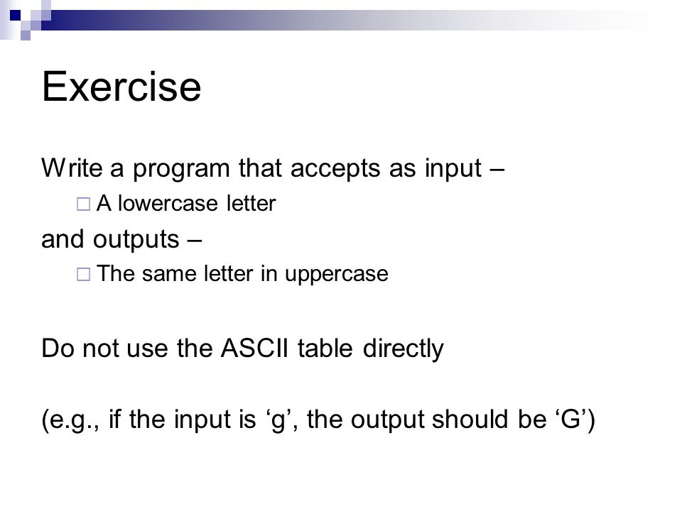 Exercise Write a program that accepts as input –  A lowercase letter and outputs –  The same letter in uppercase Do not use the ASCII table directly (e.g., if the input is 'g', the output should be 'G')