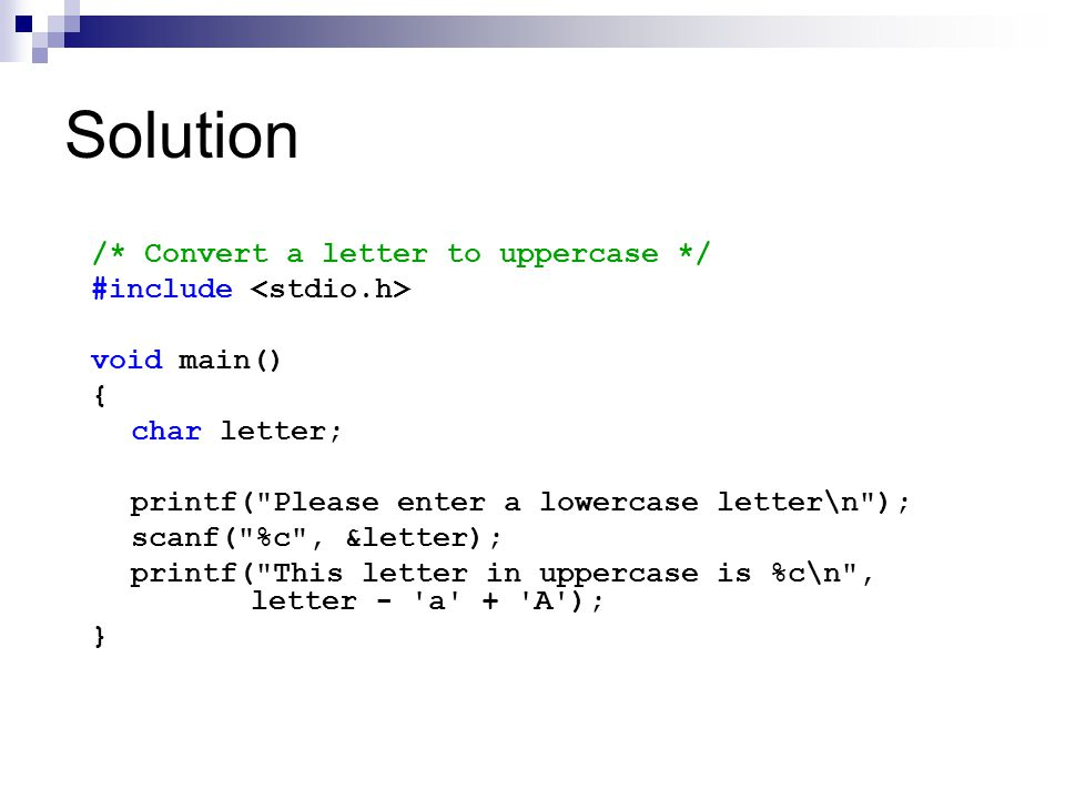 Solution /* Convert a letter to uppercase */ #include void main() { char letter; printf( Please enter a lowercase letter\n ); scanf( %c , &letter); printf( This letter in uppercase is %c\n , letter - a + A ); }