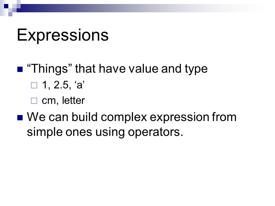 Expressions Things that have value and type  1, 2.5, 'a'  cm, letter We can build complex expression from simple ones using operators.