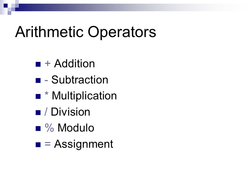 Arithmetic Operators + Addition - Subtraction * Multiplication / Division % Modulo = Assignment