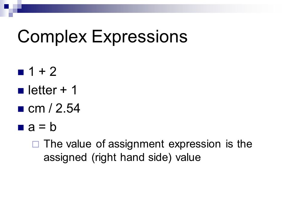 Complex Expressions letter + 1 cm / 2.54 a = b  The value of assignment expression is the assigned (right hand side) value