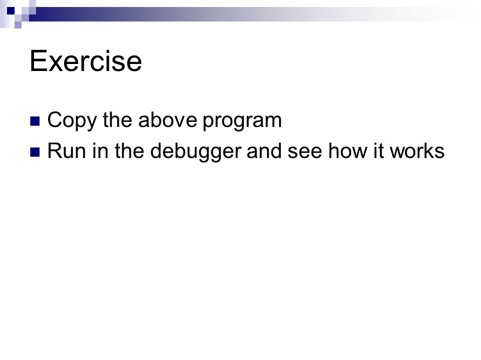 Exercise Copy the above program Run in the debugger and see how it works