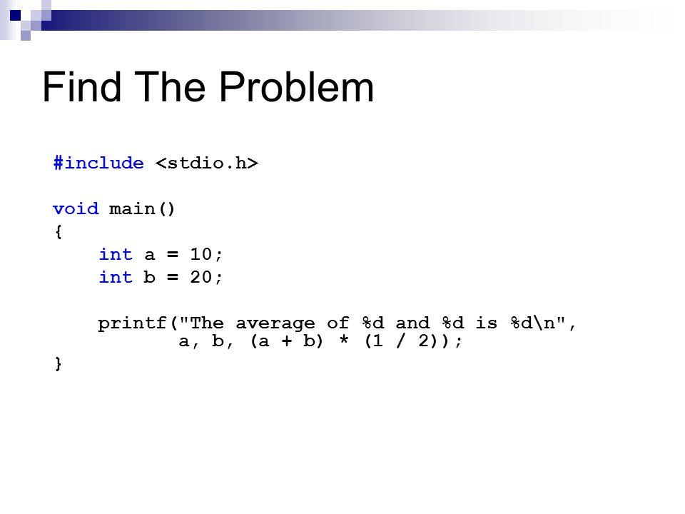Find The Problem #include void main() { int a = 10; int b = 20; printf( The average of %d and %d is %d\n , a, b, (a + b) * (1 / 2)); }