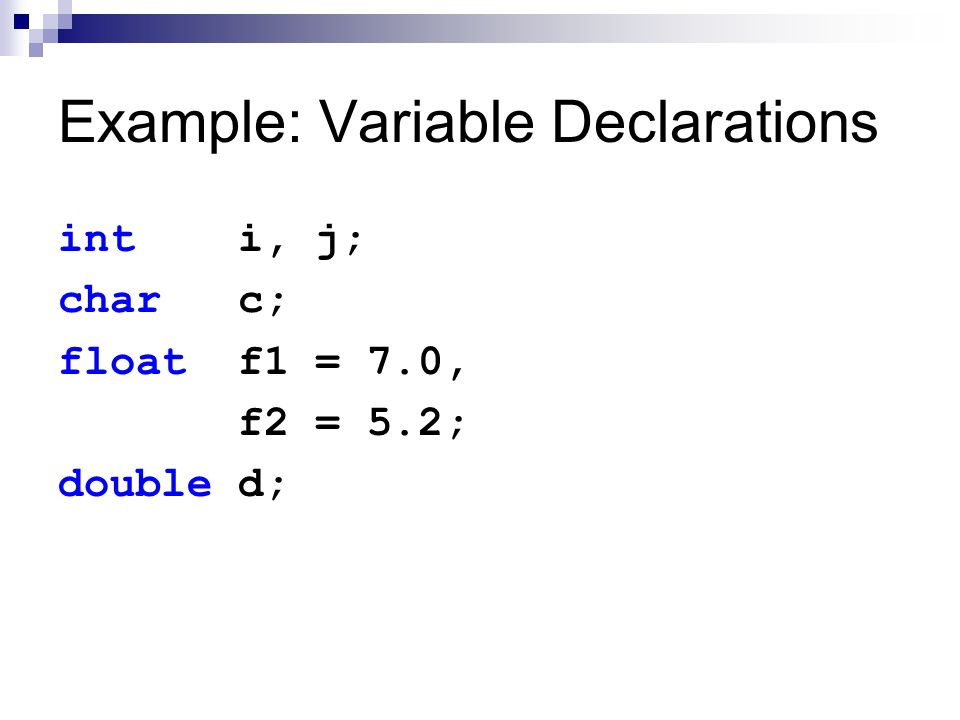 Example: Variable Declarations int i, j; char c; float f1 = 7.0, f2 = 5.2; double d;