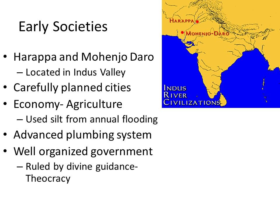 Early Societies Harappa and Mohenjo Daro – Located in Indus Valley Carefully planned cities Economy- Agriculture – Used silt from annual flooding Advanced plumbing system Well organized government – Ruled by divine guidance- Theocracy