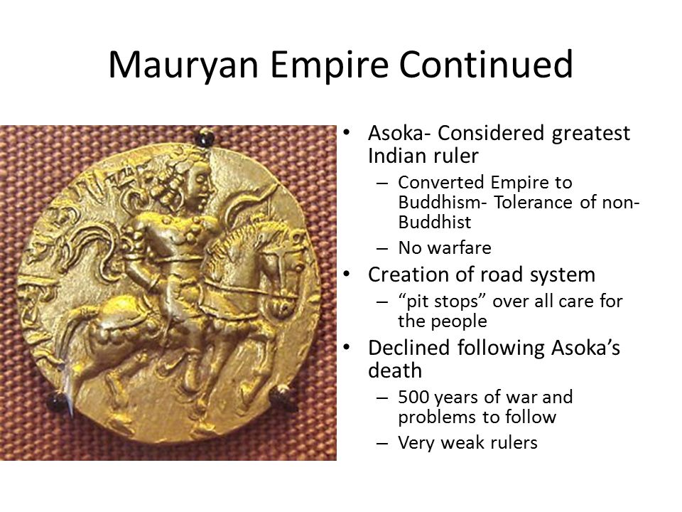 Mauryan Empire Continued Asoka- Considered greatest Indian ruler – Converted Empire to Buddhism- Tolerance of non- Buddhist – No warfare Creation of road system – pit stops over all care for the people Declined following Asoka's death – 500 years of war and problems to follow – Very weak rulers