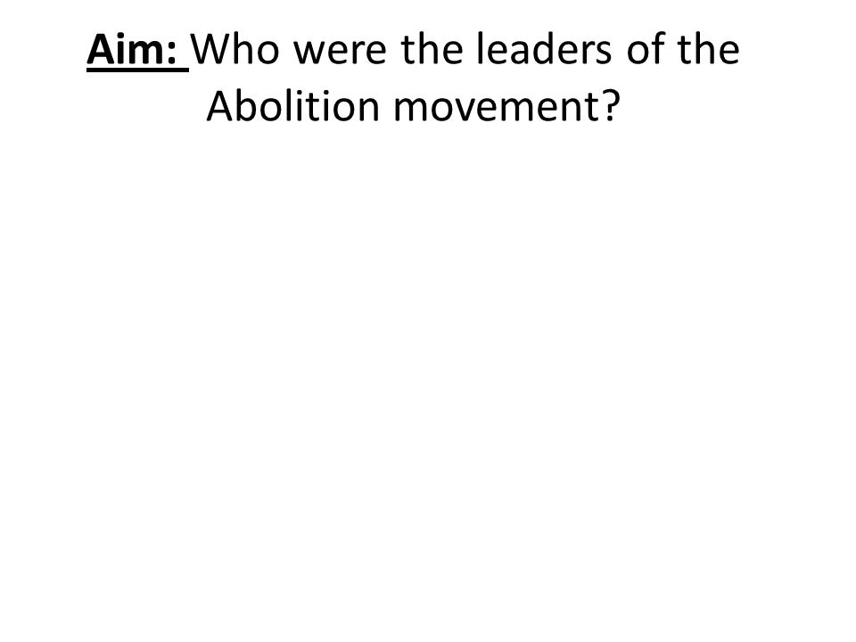 Aim: Who were the leaders of the Abolition movement