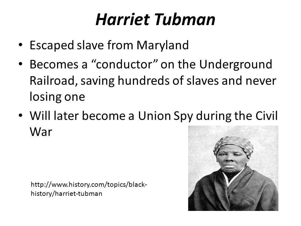 Harriet Tubman Escaped slave from Maryland Becomes a conductor on the Underground Railroad, saving hundreds of slaves and never losing one Will later become a Union Spy during the Civil War   history/harriet-tubman
