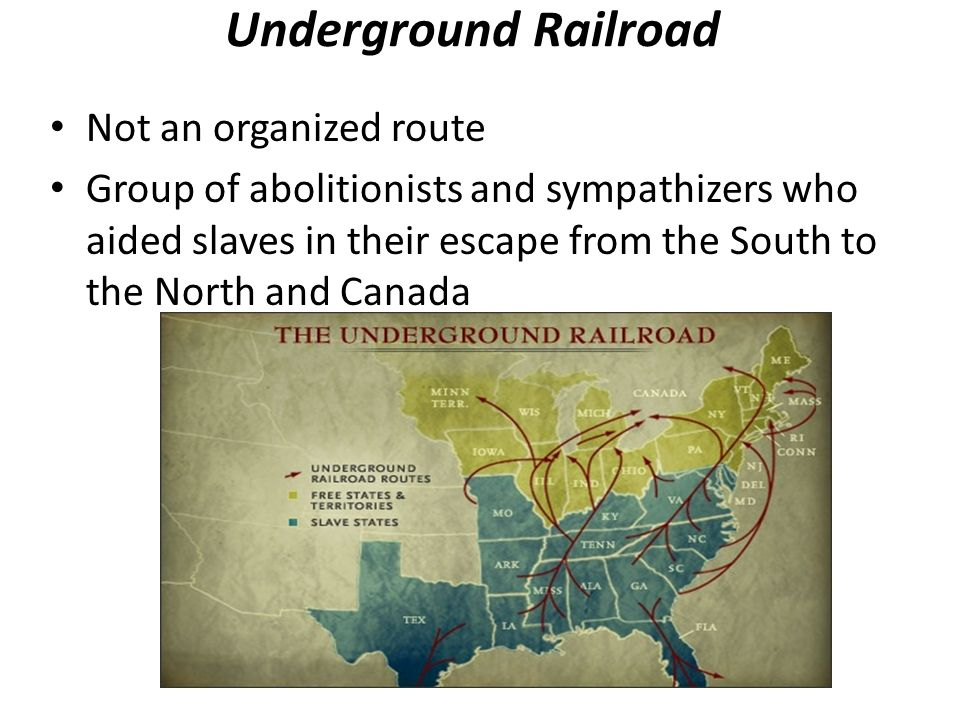 Underground Railroad Not an organized route Group of abolitionists and sympathizers who aided slaves in their escape from the South to the North and Canada