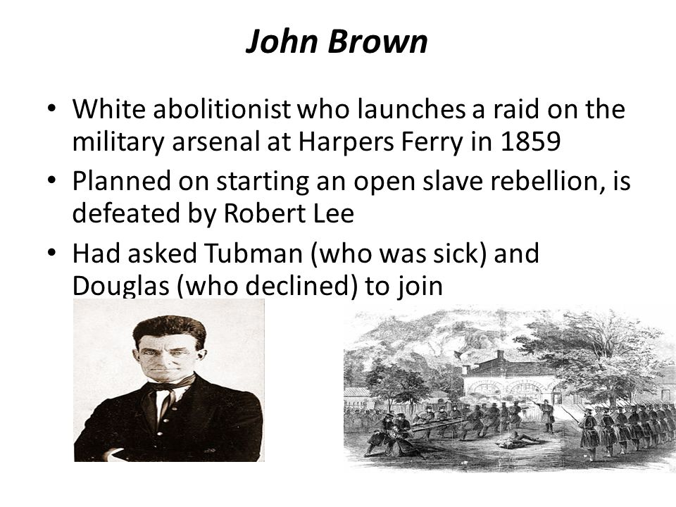 John Brown White abolitionist who launches a raid on the military arsenal at Harpers Ferry in 1859 Planned on starting an open slave rebellion, is defeated by Robert Lee Had asked Tubman (who was sick) and Douglas (who declined) to join