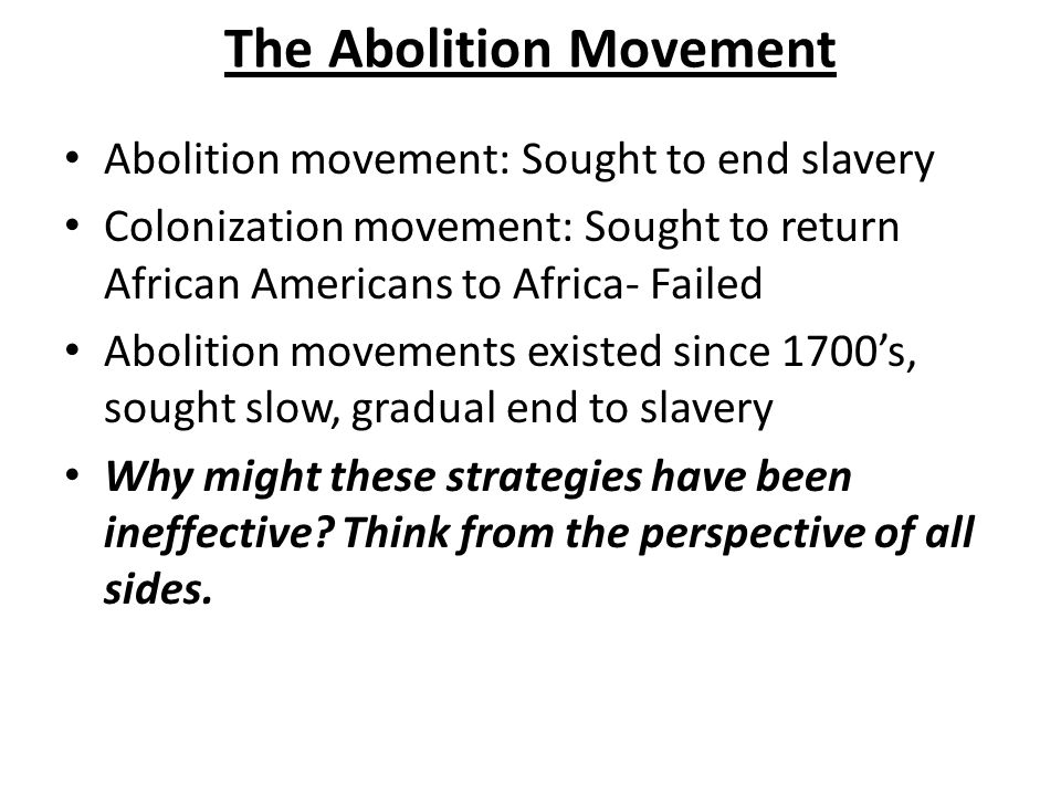The Abolition Movement Abolition movement: Sought to end slavery Colonization movement: Sought to return African Americans to Africa- Failed Abolition movements existed since 1700's, sought slow, gradual end to slavery Why might these strategies have been ineffective.
