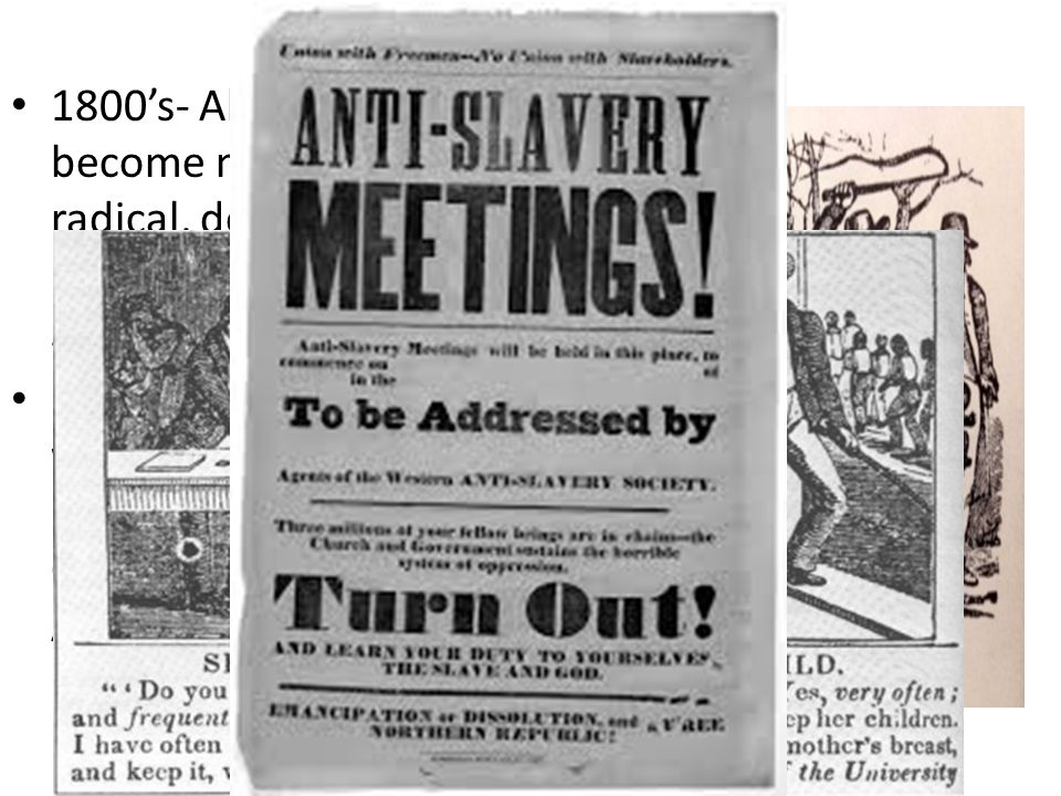 1800's- Abolitionists become more radical, demand immediate end to slavery Begin flooding South with anti-Slavery propaganda- Outlawed by Andrew Jackson