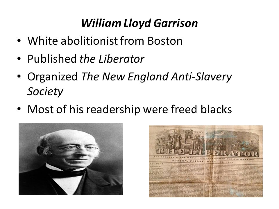 William Lloyd Garrison White abolitionist from Boston Published the Liberator Organized The New England Anti-Slavery Society Most of his readership were freed blacks