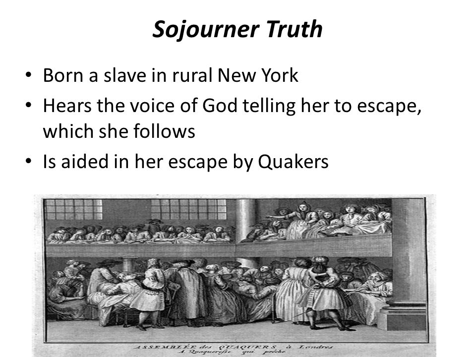 Sojourner Truth Born a slave in rural New York Hears the voice of God telling her to escape, which she follows Is aided in her escape by Quakers