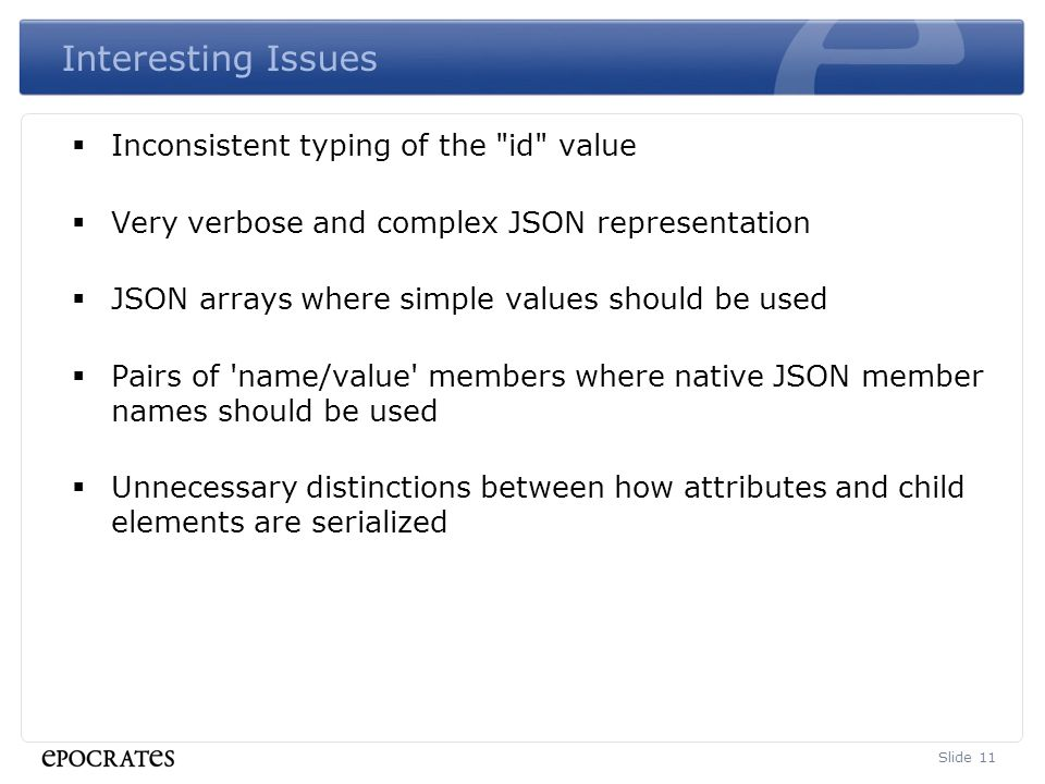 Interesting Issues  Inconsistent typing of the id value  Very verbose and complex JSON representation  JSON arrays where simple values should be used  Pairs of name/value members where native JSON member names should be used  Unnecessary distinctions between how attributes and child elements are serialized Slide 11