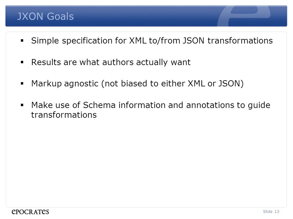 JXON Goals  Simple specification for XML to/from JSON transformations  Results are what authors actually want  Markup agnostic (not biased to either XML or JSON)  Make use of Schema information and annotations to guide transformations Slide 13