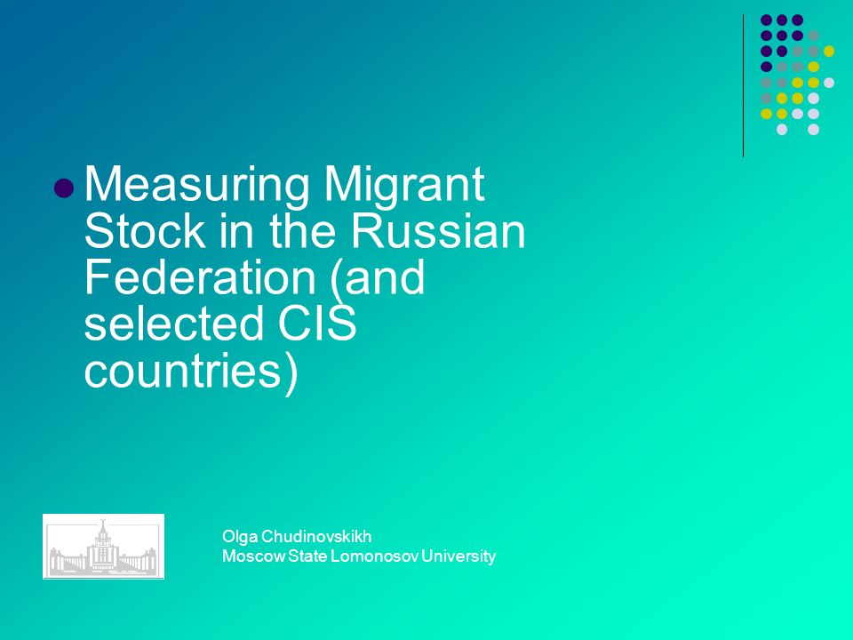 Measuring Migrant Stock in the Russian Federation (and selected CIS countries) Olga Chudinovskikh Moscow State Lomonosov University
