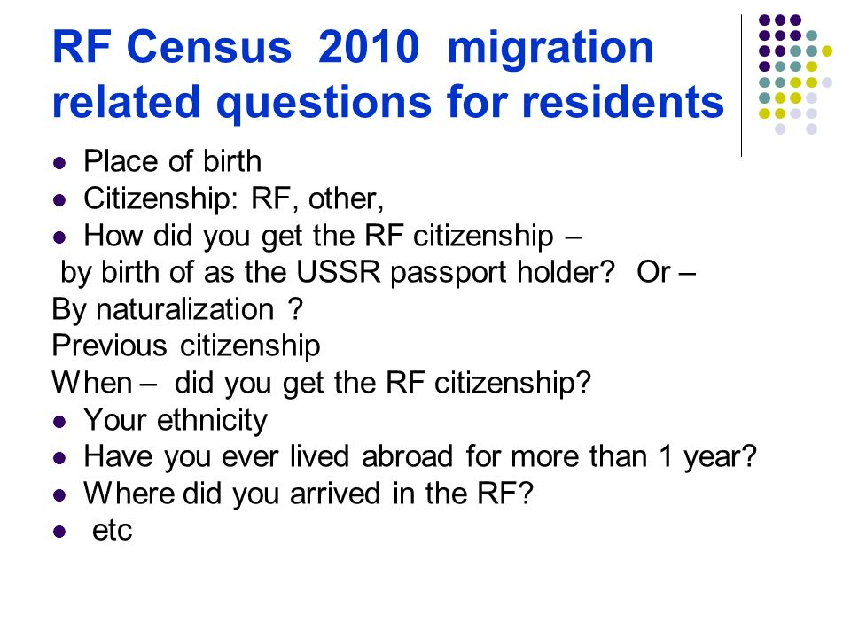 RF Census 2010 migration related questions for residents Place of birth Citizenship: RF, other, How did you get the RF citizenship – by birth of as the USSR passport holder.