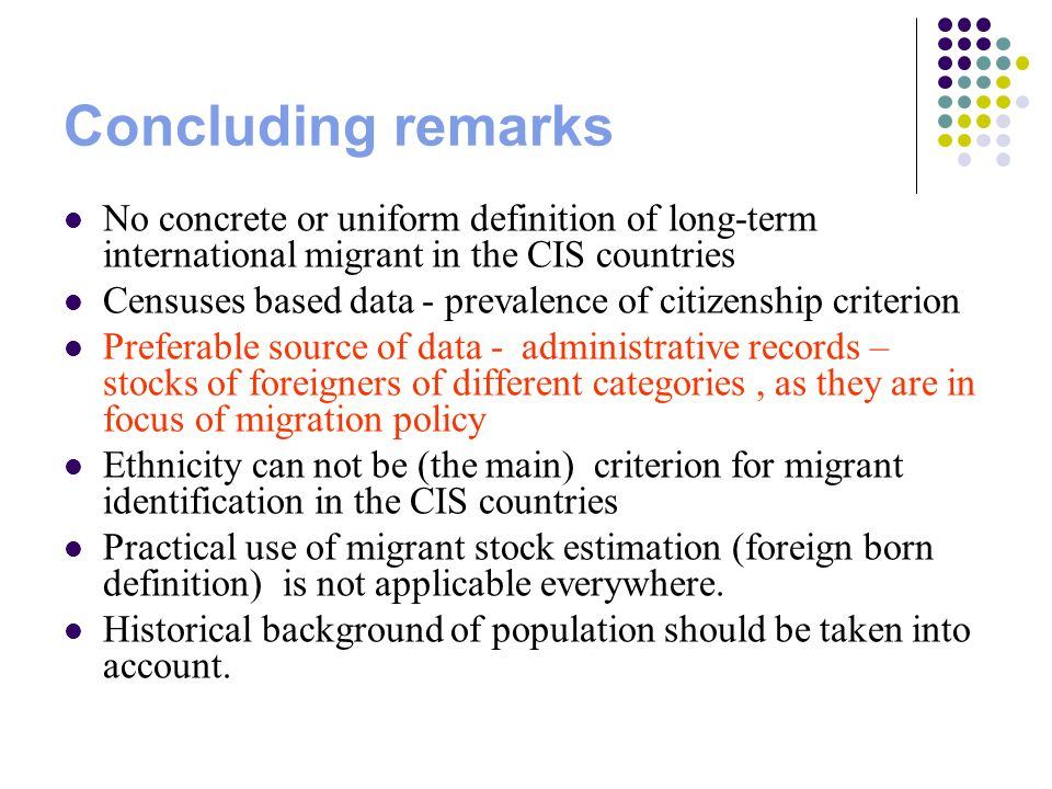 Concluding remarks No concrete or uniform definition of long-term international migrant in the CIS countries Censuses based data - prevalence of citizenship criterion Preferable source of data - administrative records – stocks of foreigners of different categories, as they are in focus of migration policy Ethnicity can not be (the main) criterion for migrant identification in the CIS countries Practical use of migrant stock estimation (foreign born definition) is not applicable everywhere.