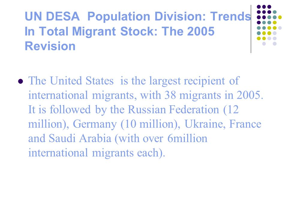 UN DESA Population Division: Trends In Total Migrant Stock: The 2005 Revision The United States is the largest recipient of international migrants, with 38 migrants in 2005.