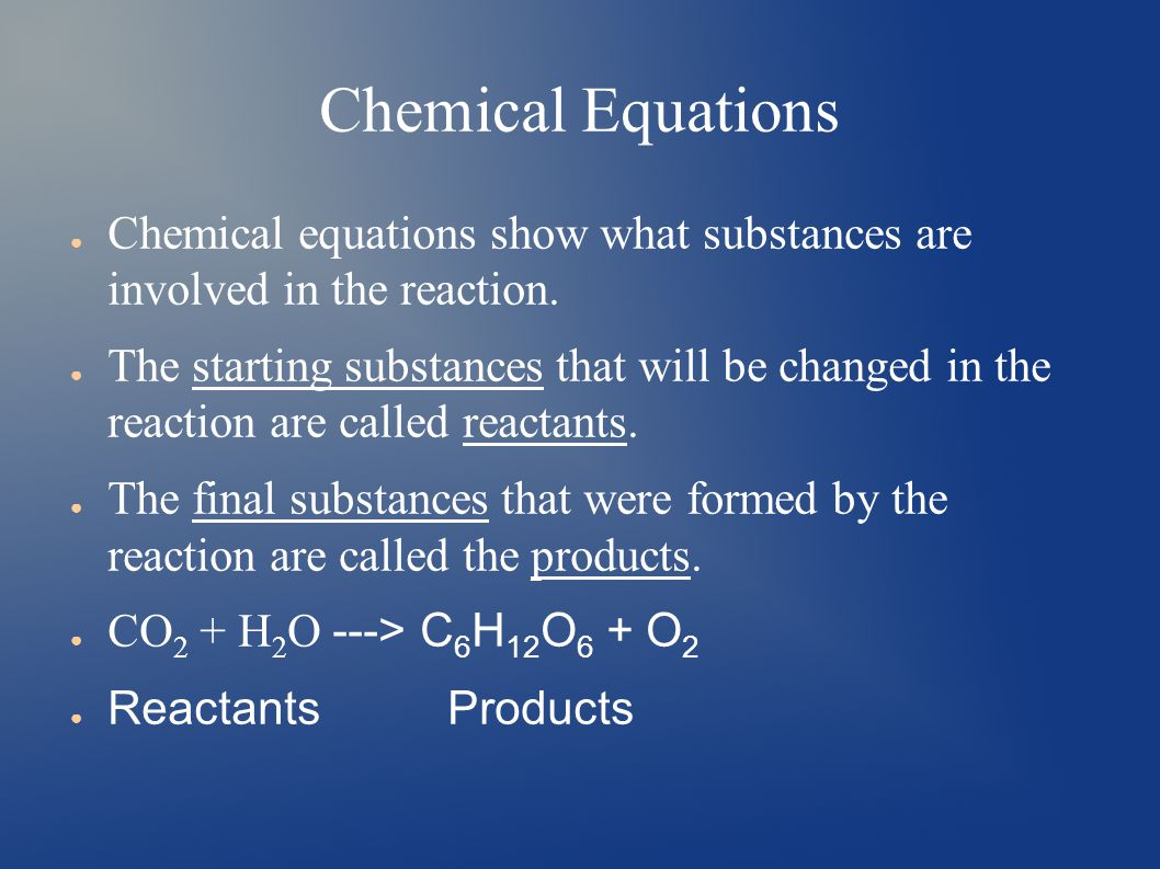 Chemical Equations ● Chemical equations show what substances are involved in the reaction.