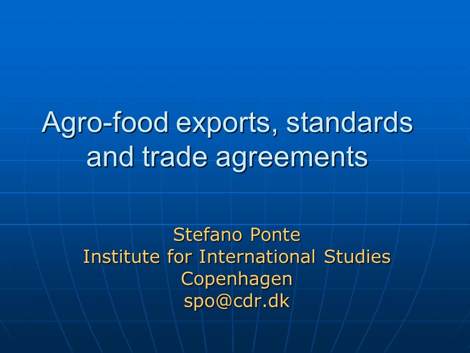 Agro-food exports, standards and trade agreements Stefano Ponte Institute for International Studies