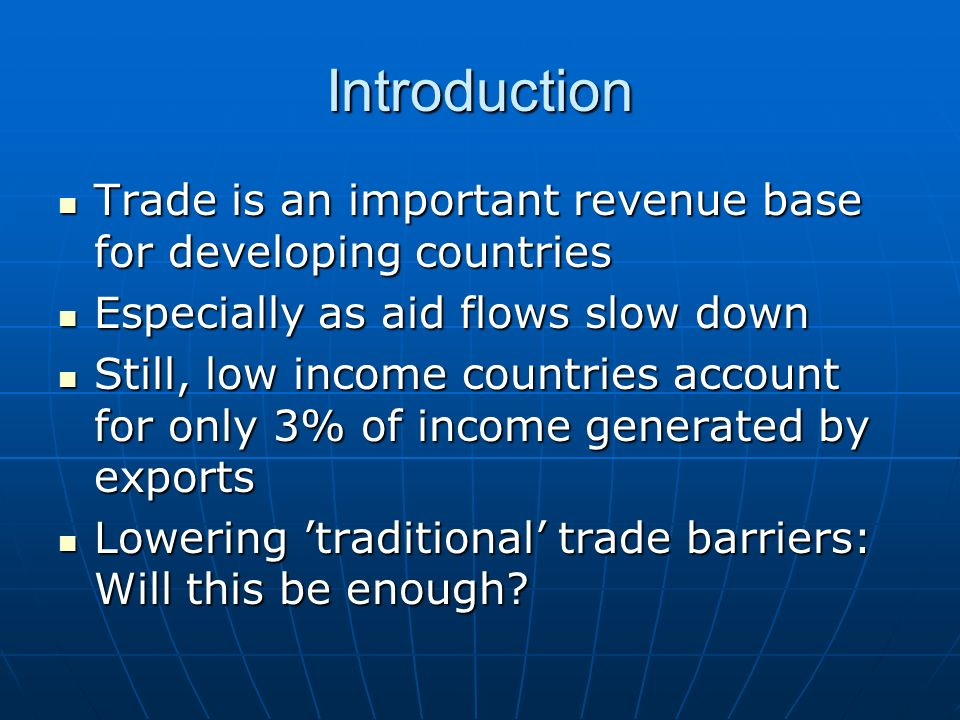 Introduction Trade is an important revenue base for developing countries Trade is an important revenue base for developing countries Especially as aid flows slow down Especially as aid flows slow down Still, low income countries account for only 3% of income generated by exports Still, low income countries account for only 3% of income generated by exports Lowering 'traditional' trade barriers: Will this be enough.