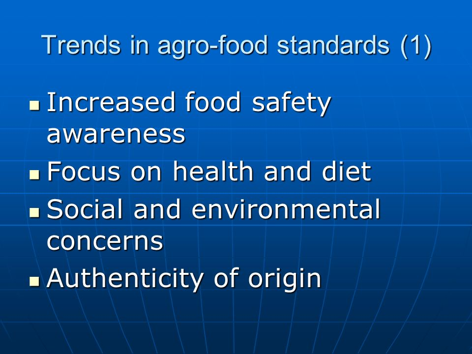 Trends in agro-food standards (1) Increased food safety awareness Increased food safety awareness Focus on health and diet Focus on health and diet Social and environmental concerns Social and environmental concerns Authenticity of origin Authenticity of origin