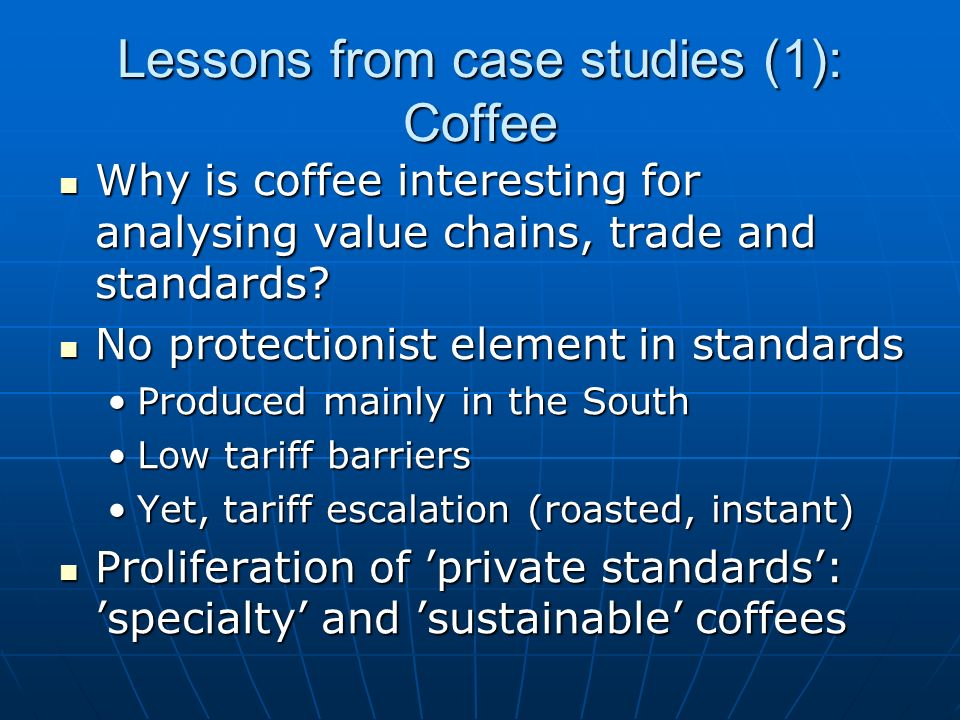 Lessons from case studies (1): Coffee Why is coffee interesting for analysing value chains, trade and standards.