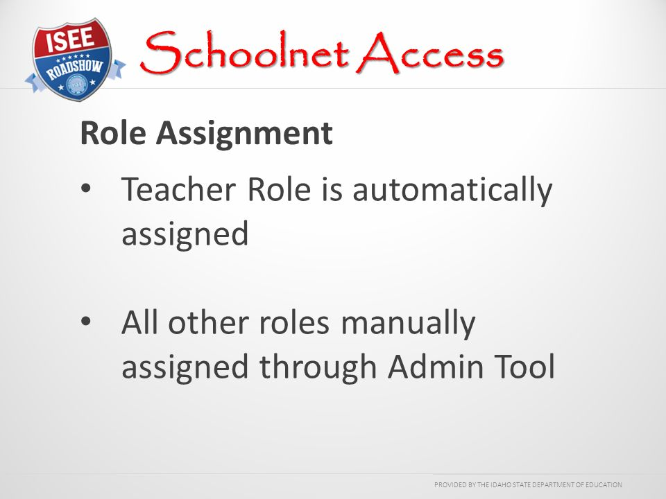PROVIDED BY THE IDAHO STATE DEPARTMENT OF EDUCATION Role Assignment Schoolnet Access Teacher Role is automatically assigned All other roles manually assigned through Admin Tool
