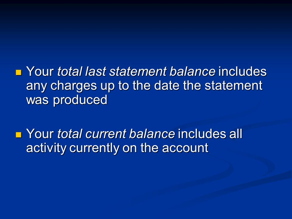 Your total last statement balance includes any charges up to the date the statement was produced Your total last statement balance includes any charges up to the date the statement was produced Your total current balance includes all activity currently on the account Your total current balance includes all activity currently on the account