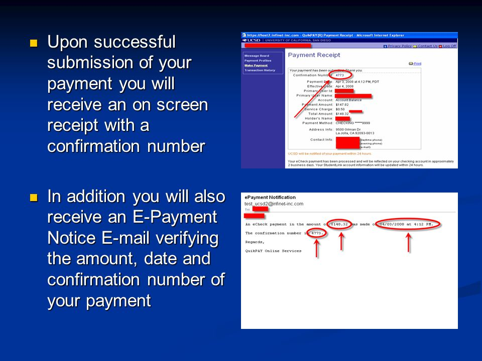 Upon successful submission of your payment you will receive an on screen receipt with a confirmation number Upon successful submission of your payment you will receive an on screen receipt with a confirmation number In addition you will also receive an E-Payment Notice  verifying the amount, date and confirmation number of your payment In addition you will also receive an E-Payment Notice  verifying the amount, date and confirmation number of your payment