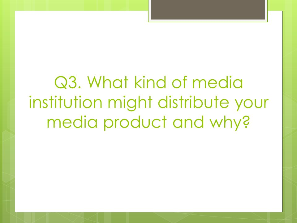 Q3. What kind of media institution might distribute your media product and why