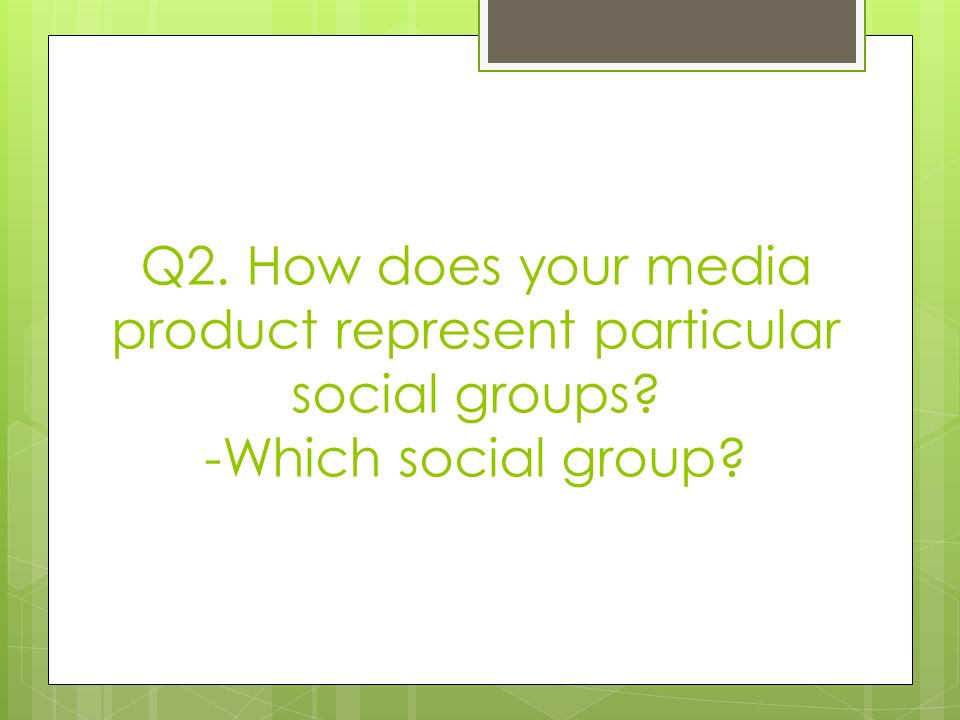 Q2. How does your media product represent particular social groups -Which social group