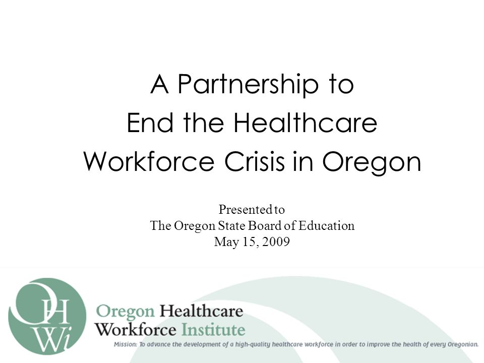 A Partnership to End the Healthcare Workforce Crisis in Oregon Presented to The Oregon State Board of Education May 15, 2009
