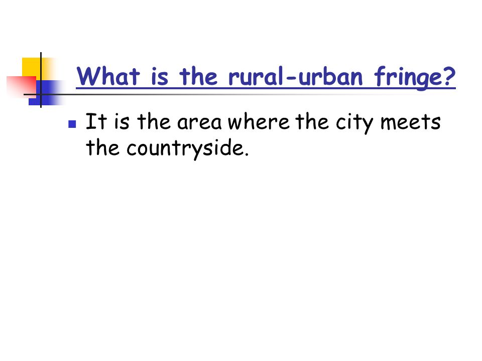 What is the rural-urban fringe It is the area where the city meets the countryside.