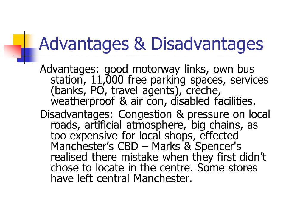 Advantages & Disadvantages Advantages: good motorway links, own bus station, 11,000 free parking spaces, services (banks, PO, travel agents), crèche, weatherproof & air con, disabled facilities.