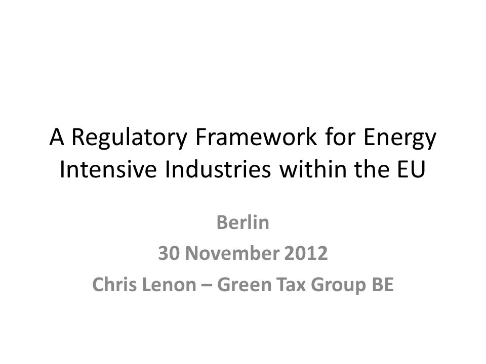 A Regulatory Framework for Energy Intensive Industries within the EU Berlin 30 November 2012 Chris Lenon – Green Tax Group BE