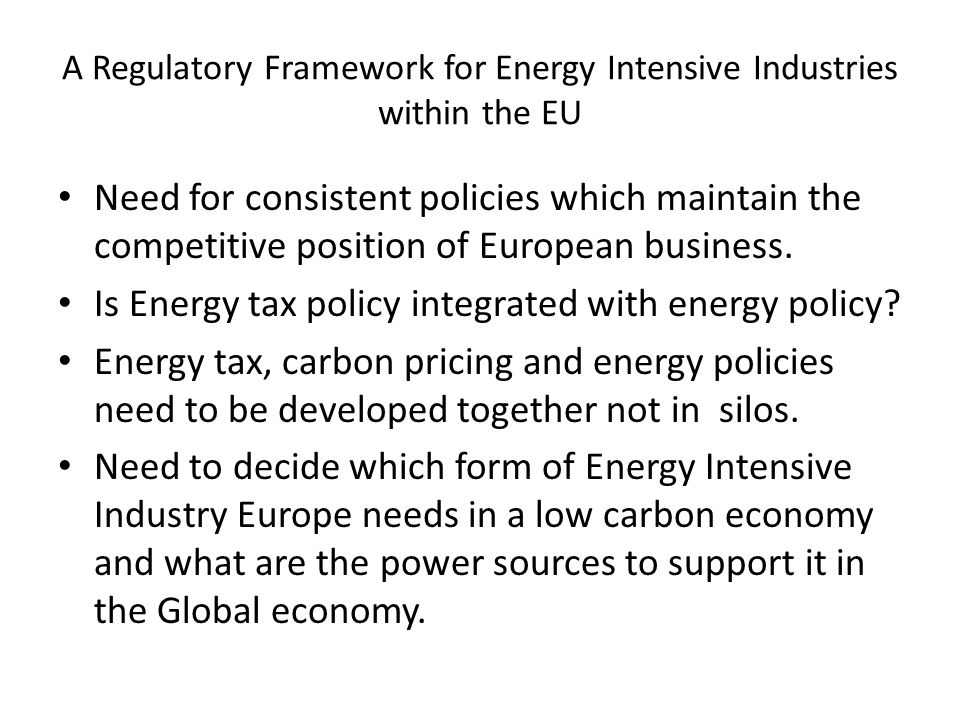 A Regulatory Framework for Energy Intensive Industries within the EU Need for consistent policies which maintain the competitive position of European business.