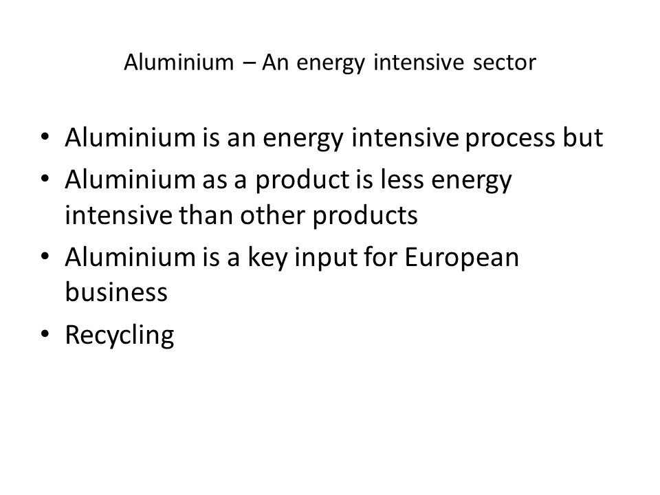 Aluminium – An energy intensive sector Aluminium is an energy intensive process but Aluminium as a product is less energy intensive than other products Aluminium is a key input for European business Recycling