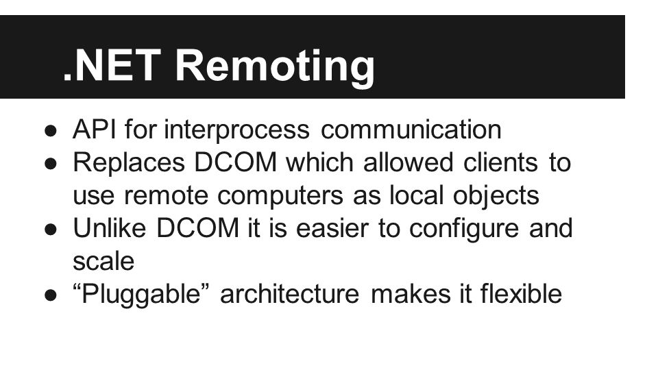 .NET Remoting ●API for interprocess communication ●Replaces DCOM which allowed clients to use remote computers as local objects ●Unlike DCOM it is easier to configure and scale ● Pluggable architecture makes it flexible