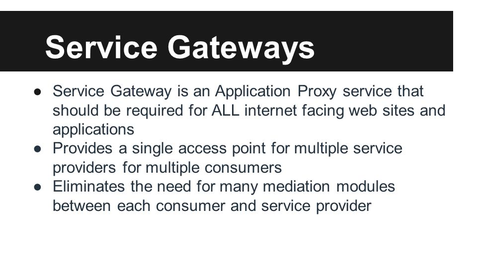 Service Gateways ●Service Gateway is an Application Proxy service that should be required for ALL internet facing web sites and applications ●Provides a single access point for multiple service providers for multiple consumers ●Eliminates the need for many mediation modules between each consumer and service provider