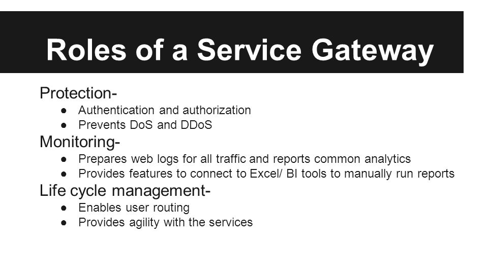 Roles of a Service Gateway Protection- ●Authentication and authorization ●Prevents DoS and DDoS Monitoring- ●Prepares web logs for all traffic and reports common analytics ●Provides features to connect to Excel/ BI tools to manually run reports Life cycle management- ●Enables user routing ●Provides agility with the services