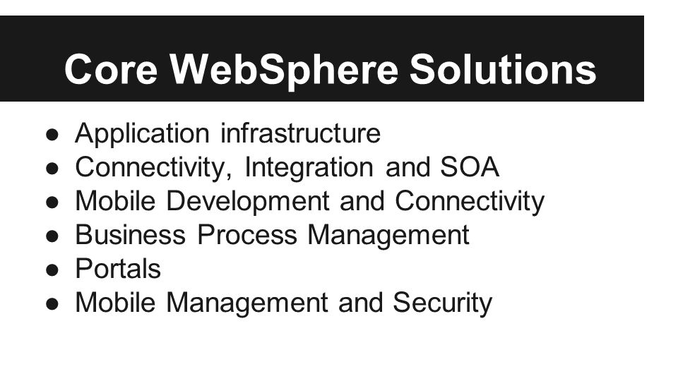 Core WebSphere Solutions ●Application infrastructure ●Connectivity, Integration and SOA ●Mobile Development and Connectivity ●Business Process Management ●Portals ●Mobile Management and Security